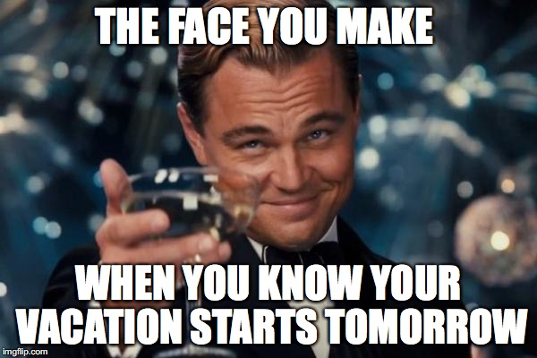 Leonardo Dicaprio Cheers Meme | THE FACE YOU MAKE WHEN YOU KNOW YOUR VACATION STARTS TOMORROW | image tagged in memes,leonardo dicaprio cheers | made w/ Imgflip meme maker
