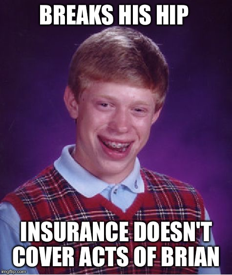 Bad Luck Brian Meme | BREAKS HIS HIP INSURANCE DOESN'T COVER ACTS OF BRIAN | image tagged in memes,bad luck brian,injury,insurance | made w/ Imgflip meme maker