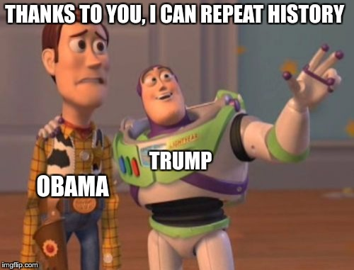 X, X Everywhere Meme | THANKS TO YOU, I CAN REPEAT HISTORY OBAMA TRUMP | image tagged in memes,x,x everywhere,x x everywhere | made w/ Imgflip meme maker