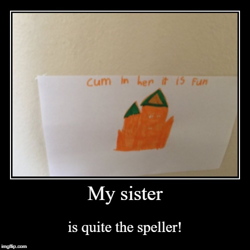 Little children have such bad spelling... Here's some trash to start your week! | My sister | is quite the speller! | image tagged in funny,demotivationals,nsfw,epic fail,ya dun goof'd,house | made w/ Imgflip demotivational maker