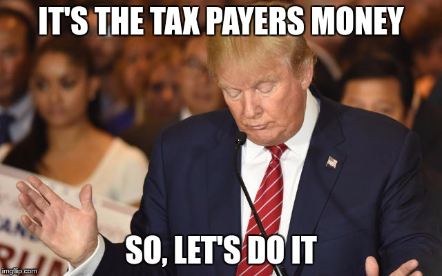 Trump Drops Ball | IT'S THE TAX PAYERS MONEY SO, LET'S DO IT | image tagged in trump drops ball | made w/ Imgflip meme maker