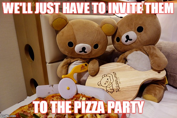 WE'LL JUST HAVE TO INVITE THEM TO THE PIZZA PARTY | made w/ Imgflip meme maker