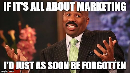 Steve Harvey Meme | IF IT'S ALL ABOUT MARKETING I'D JUST AS SOON BE FORGOTTEN | image tagged in memes,steve harvey | made w/ Imgflip meme maker