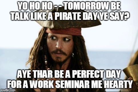 YO HO HO - - TOMORROW BE TALK LIKE A PIRATE DAY YE SAY? AYE THAR BE A PERFECT DAY FOR A WORK SEMINAR ME HEARTY | image tagged in pirates of the caribbean | made w/ Imgflip meme maker