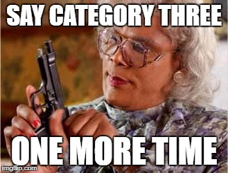 Madea with Gun | SAY CATEGORY THREE ONE MORE TIME | image tagged in madea with gun | made w/ Imgflip meme maker