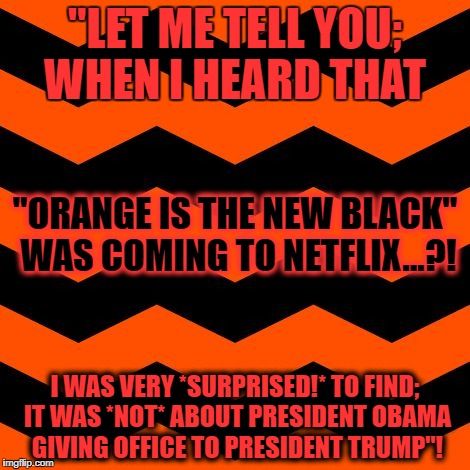 """LET ME TELL YOU; WHEN I HEARD THAT I WAS VERY *SURPRISED!* TO FIND; IT WAS *NOT* ABOUT PRESIDENT OBAMA GIVING OFFICE TO PRESIDENT TRUMP""! "" 