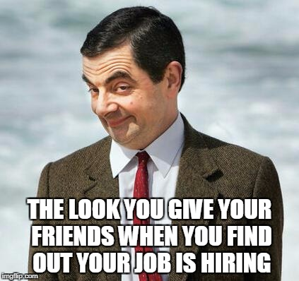 mr bean | THE LOOK YOU GIVE YOUR FRIENDS WHEN YOU FIND OUT YOUR JOB IS HIRING | image tagged in mr bean | made w/ Imgflip meme maker