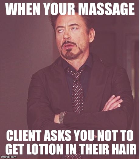 Face You Make Robert Downey Jr Meme | WHEN YOUR MASSAGE CLIENT ASKS YOU NOT TO GET LOTION IN THEIR HAIR | image tagged in memes,face you make robert downey jr | made w/ Imgflip meme maker