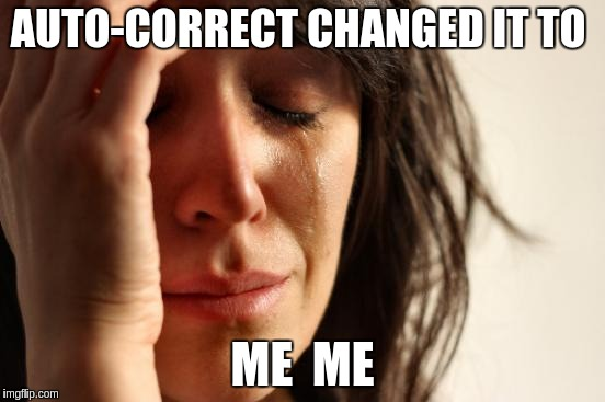 First World Problems Meme | AUTO-CORRECT CHANGED IT TO ME  ME | image tagged in memes,first world problems | made w/ Imgflip meme maker