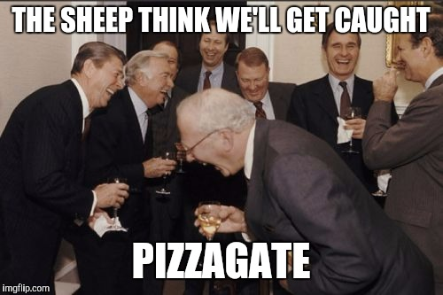 Pizzagate | THE SHEEP THINK WE'LL GET CAUGHT PIZZAGATE | image tagged in memes,laughing men in suits | made w/ Imgflip meme maker