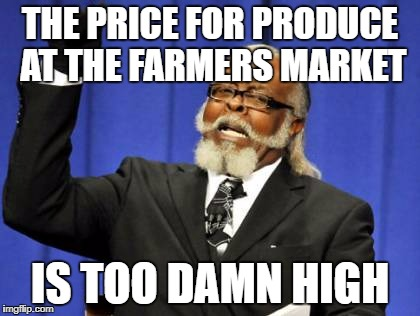 Too Damn High Meme | THE PRICE FOR PRODUCE AT THE FARMERS MARKET IS TOO DAMN HIGH | image tagged in memes,too damn high | made w/ Imgflip meme maker
