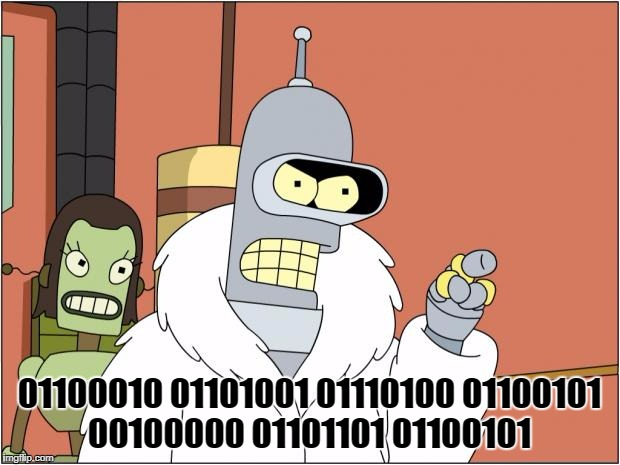 Bender Meme | 01100010 01101001 01110100 01100101 00100000 01101101 01100101 | image tagged in memes,bender | made w/ Imgflip meme maker