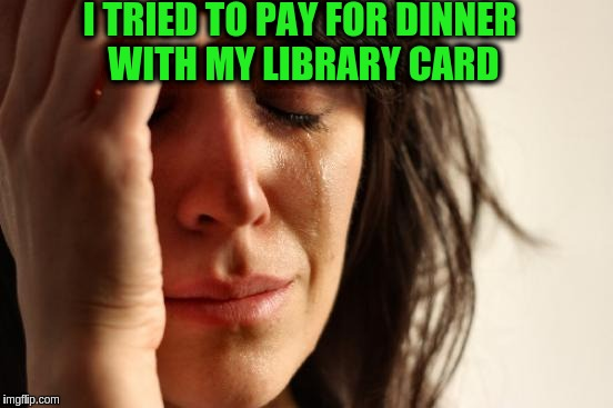 First World Problems Meme | I TRIED TO PAY FOR DINNER WITH MY LIBRARY CARD | image tagged in memes,first world problems | made w/ Imgflip meme maker