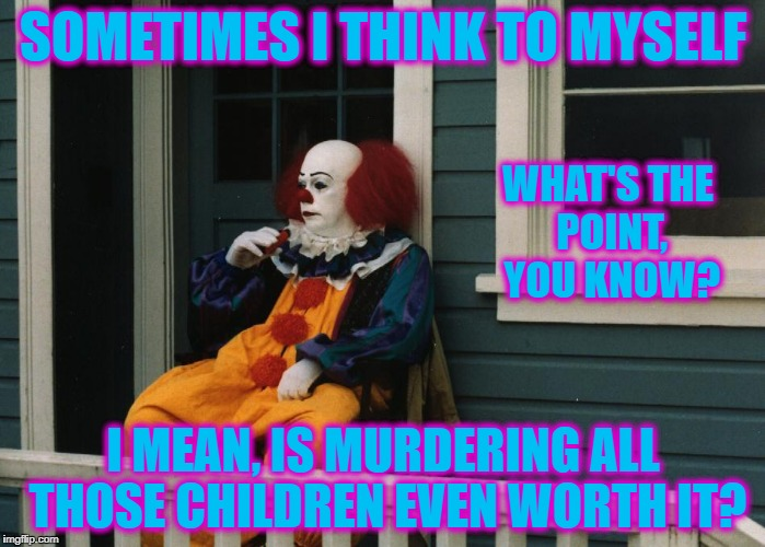 Moments of introspection | SOMETIMES I THINK TO MYSELF I MEAN, IS MURDERING ALL THOSE CHILDREN EVEN WORTH IT? WHAT'S THE POINT, YOU KNOW? | image tagged in pennywise sitting on porch | made w/ Imgflip meme maker