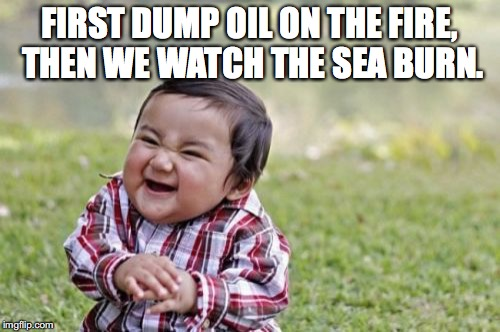 Evil Toddler Meme | FIRST DUMP OIL ON THE FIRE, THEN WE WATCH THE SEA BURN. | image tagged in memes,evil toddler | made w/ Imgflip meme maker