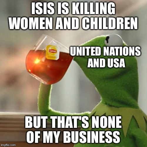 But Thats None Of My Business Meme | ISIS IS KILLING WOMEN AND CHILDREN BUT THAT'S NONE OF MY BUSINESS UNITED NATIONS AND USA | image tagged in memes,but thats none of my business,kermit the frog | made w/ Imgflip meme maker
