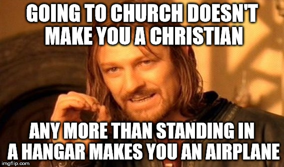 Just saying . . . | GOING TO CHURCH DOESN'T MAKE YOU A CHRISTIAN ANY MORE THAN STANDING IN A HANGAR MAKES YOU AN AIRPLANE | image tagged in one does not simply,memes,church,christian,airplane hangar,just saying | made w/ Imgflip meme maker