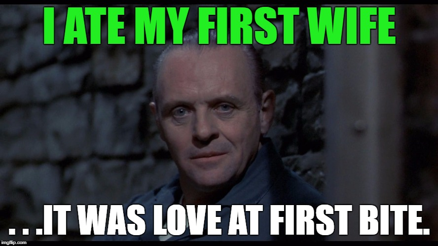 Hannibal Lecter | I ATE MY FIRST WIFE . . .IT WAS LOVE AT FIRST BITE. | image tagged in hannibal lecter,funny,memes,funny memes,relationships,first world problems | made w/ Imgflip meme maker