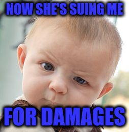 Skeptical Baby Meme | NOW SHE'S SUING ME FOR DAMAGES | image tagged in memes,skeptical baby | made w/ Imgflip meme maker