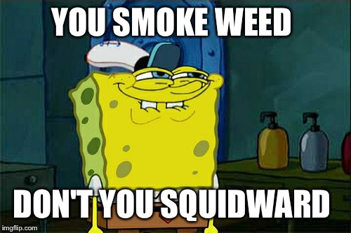 Dont You Squidward Meme | YOU SMOKE WEED DON'T YOU SQUIDWARD | image tagged in memes,dont you squidward | made w/ Imgflip meme maker
