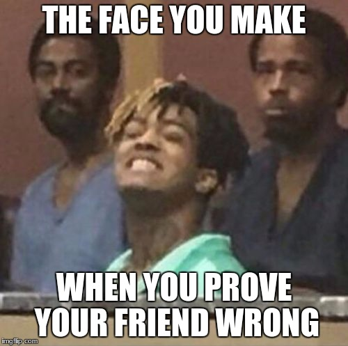 THE FACE YOU MAKE WHEN YOU PROVE YOUR FRIEND WRONG | image tagged in xxxtentacion | made w/ Imgflip meme maker