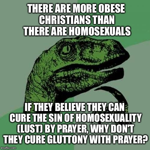 PhiLUSToraptor | THERE ARE MORE OBESE CHRISTIANS THAN THERE ARE HOMOSEXUALS IF THEY BELIEVE THEY CAN CURE THE SIN OF HOMOSEXUALITY (LUST) BY PRAYER, WHY DON' | image tagged in memes,philosoraptor,christianity,prayer,homophobic,homosexual | made w/ Imgflip meme maker