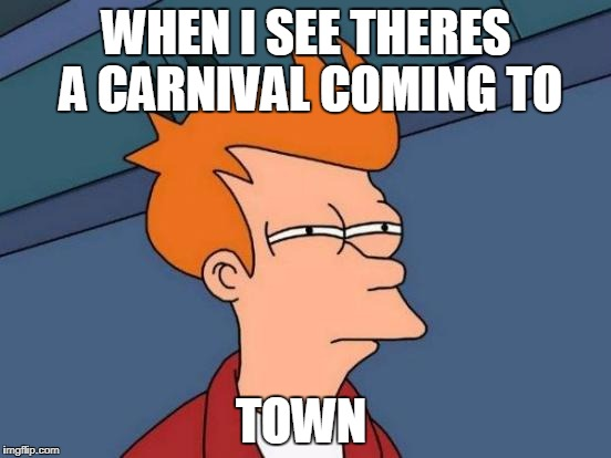 Futurama Fry Meme | WHEN I SEE THERES A CARNIVAL COMING TO TOWN | image tagged in memes,futurama fry | made w/ Imgflip meme maker