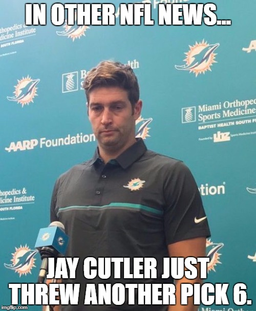 In other NFL news, Jay Cutler just threw another pick 6. | IN OTHER NFL NEWS... JAY CUTLER JUST THREW ANOTHER PICK 6. | image tagged in jay cutler dolphins,nfl,pick 6 | made w/ Imgflip meme maker