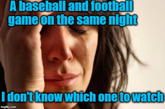 Welcome to FIRST-WORLD Problems,  folks! | A baseball and football game on the same night I don't know which one to watch | image tagged in memes,first world problems | made w/ Imgflip meme maker