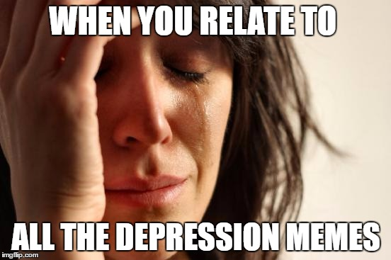 First World Problems Meme | WHEN YOU RELATE TO ALL THE DEPRESSION MEMES | image tagged in memes,first world problems | made w/ Imgflip meme maker