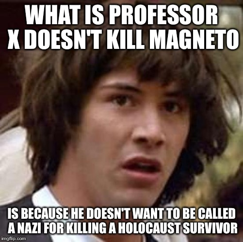 Conspiracy Keanu Meme | WHAT IS PROFESSOR X DOESN'T KILL MAGNETO IS BECAUSE HE DOESN'T WANT TO BE CALLED A NAZI FOR KILLING A HOLOCAUST SURVIVOR | image tagged in memes,conspiracy keanu | made w/ Imgflip meme maker