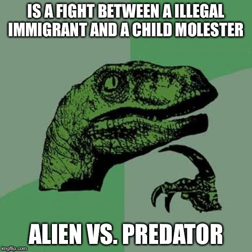 Philosoraptor Meme | IS A FIGHT BETWEEN A ILLEGAL IMMIGRANT AND A CHILD MOLESTER ALIEN VS. PREDATOR | image tagged in memes,philosoraptor | made w/ Imgflip meme maker