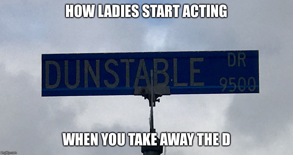 HOW LADIES START ACTING WHEN YOU TAKE AWAY THE D | image tagged in unstable | made w/ Imgflip meme maker