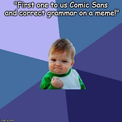 "Success Kid Meme | ""First one to us Comic Sans and correct grammar on a meme!"" 