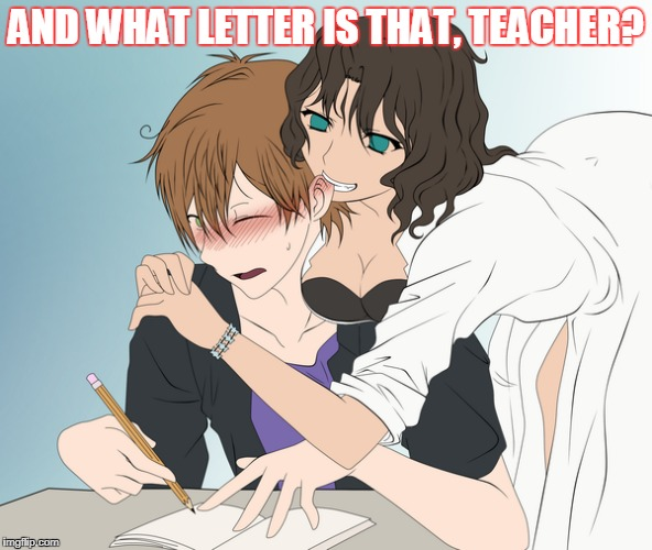 AND WHAT LETTER IS THAT, TEACHER? | made w/ Imgflip meme maker