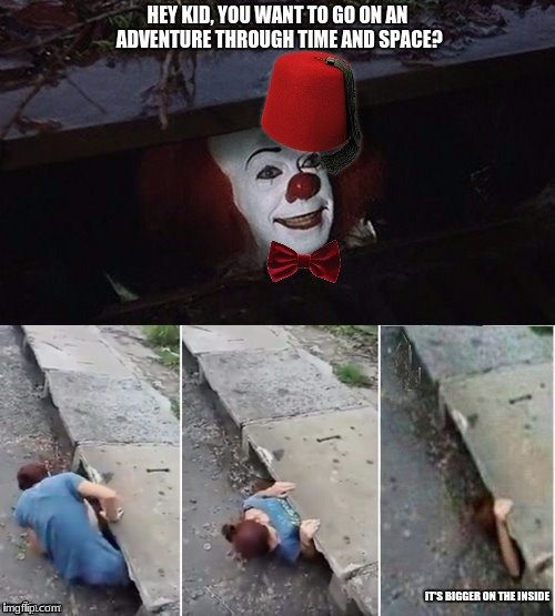 Pennywise | HEY KID, YOU WANT TO GO ON AN ADVENTURE THROUGH TIME AND SPACE? IT'S BIGGER ON THE INSIDE | image tagged in pennywise,doctor who | made w/ Imgflip meme maker