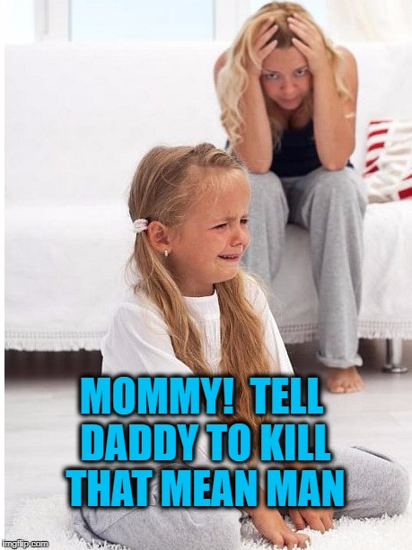 whine | MOMMY!  TELL DADDY TO KILL THAT MEAN MAN | image tagged in whine | made w/ Imgflip meme maker