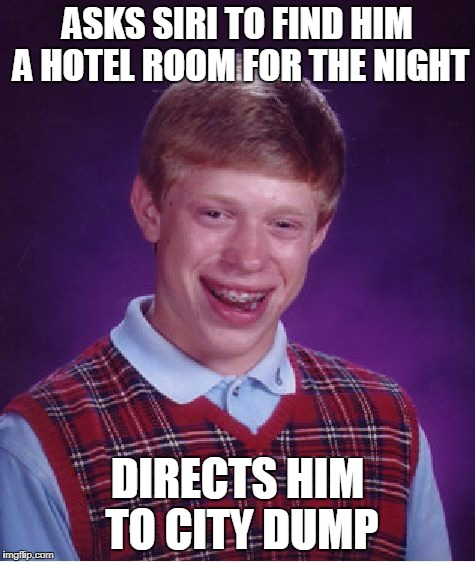 Bad Luck Brian Meme | ASKS SIRI TO FIND HIM A HOTEL ROOM FOR THE NIGHT DIRECTS HIM TO CITY DUMP | image tagged in memes,bad luck brian | made w/ Imgflip meme maker
