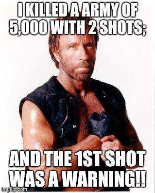 Chuck Norris Flex | I KILLED A ARMY OF 5,000 WITH 2 SHOTS; AND THE 1ST SHOT WAS A WARNING!! | image tagged in memes,chuck norris flex,chuck norris | made w/ Imgflip meme maker