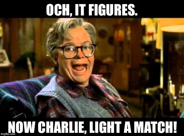 OCH, IT FIGURES. NOW CHARLIE, LIGHT A MATCH! | made w/ Imgflip meme maker