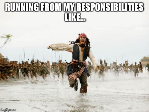 Jack Sparrow Being Chased Meme | RUNNING FROM MY RESPONSIBILITIES LIKE... | image tagged in memes,jack sparrow being chased | made w/ Imgflip meme maker