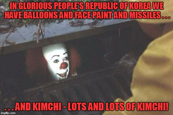 quite the lousy salesman | IN GLORIOUS PEOPLE'S REPUBLIC OF KOREA WE HAVE BALLOONS AND FACE PAINT AND MISSILES . . . . . . AND KIMCHI - LOTS AND LOTS OF KIMCHI! | image tagged in memes,it clown,clown,north korea,kim jong un,scary clown | made w/ Imgflip meme maker