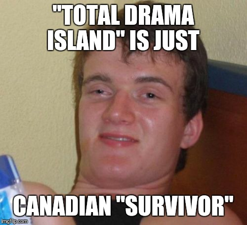 "Seems aboot right, eh?   (No racism intended in the title, BTW.) | ""TOTAL DRAMA ISLAND"" IS JUST CANADIAN ""SURVIVOR"" 