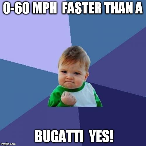 Success Kid Meme | 0-60 MPH  FASTER THAN A BUGATTI  YES! | image tagged in memes,success kid | made w/ Imgflip meme maker