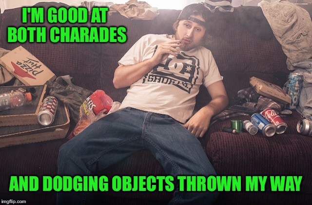Stoner on couch | I'M GOOD AT BOTH CHARADES AND DODGING OBJECTS THROWN MY WAY | image tagged in stoner on couch | made w/ Imgflip meme maker