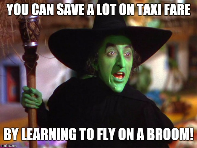 Memes | YOU CAN SAVE A LOT ON TAXI FARE BY LEARNING TO FLY ON A BROOM! | image tagged in memes | made w/ Imgflip meme maker