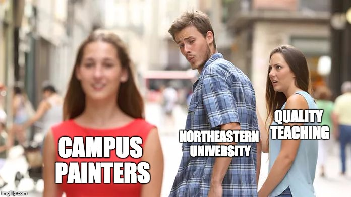 Distracted Boyfriend Meme | NORTHEASTERN UNIVERSITY QUALITY TEACHING CAMPUS PAINTERS | image tagged in distracted boyfriend | made w/ Imgflip meme maker