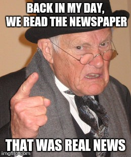Back In My Day Meme | BACK IN MY DAY, WE READ THE NEWSPAPER THAT WAS REAL NEWS | image tagged in memes,back in my day | made w/ Imgflip meme maker