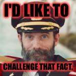 Captain Obvious | I'D LIKE TO CHALLENGE THAT FACT. | image tagged in captain obvious | made w/ Imgflip meme maker