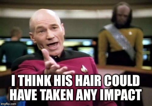 Picard Wtf Meme | I THINK HIS HAIR COULD HAVE TAKEN ANY IMPACT | image tagged in memes,picard wtf | made w/ Imgflip meme maker
